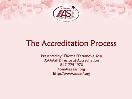 The Accreditation Process Presented by: Thomas Terranova, MA AAAASF Director of Accreditation 847-775-1970