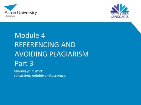 Module 4 REFERENCING AND AVOIDING PLAGIARISM Part 3 Making your work consistent, reliable and accurate.
