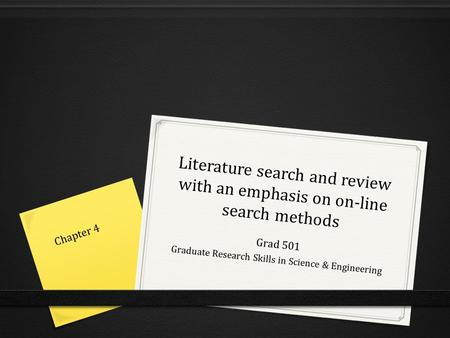Literature search and review with an emphasis on on-line search methods Grad 501 Graduate Research Skills in Science & Engineering Chapter 4.