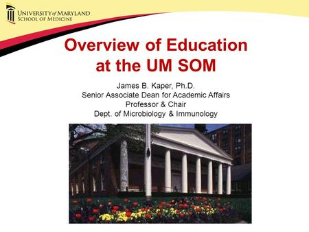 Overview of Education at the UM SOM James B. Kaper, Ph.D. Senior Associate Dean for Academic Affairs Professor & Chair Dept. of Microbiology & Immunology.