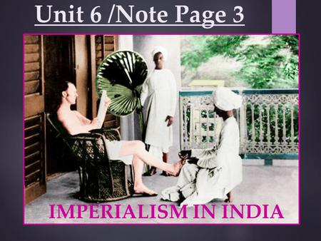 Unit 6 /Note Page 3 IMPERIALISM IN INDIA. Location: Southern Asia Mountains: Himalayas Rivers: Brahmaputra, Ganges, & Indus Religions- Hinduism (Caste.
