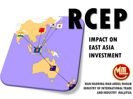 WAN WADRINA WAN ABDUL WAHAB MINISTRY OF INTERNATIONAL TRADE AND INDUSTRY MALAYSIA RCEP 1 IMPACT ON EAST ASIA INVESTMENT.