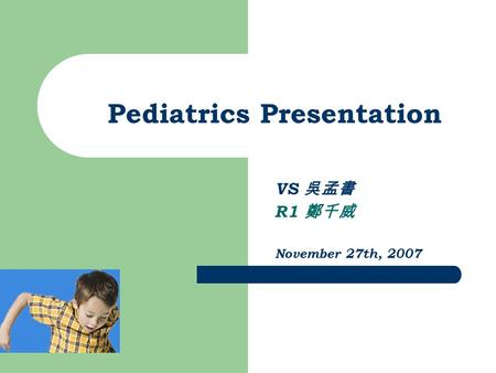 Pediatrics Presentation VS 吳孟書 R1 鄭千威 November 27th, 2007.