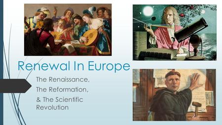 Renewal In Europe The Renaissance, The Reformation, & The Scientific Revolution.