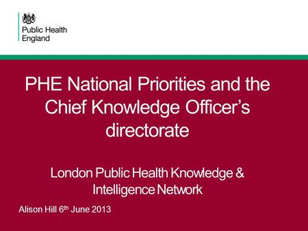 PHE National Priorities and the Chief Knowledge Officer's directorate London Public Health Knowledge & Intelligence Network Alison Hill 6 th June 2013.