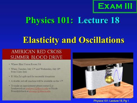 Physics 101: Lecture 18, Pg 1 Physics 101: Lecture 18 Elasticity and Oscillations Exam III.