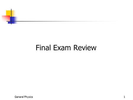 General Physics1 Final Exam Review. Final Exam Date, Time, and Layout Tuesday, Dec. 22, 11:30 am – 1:30 pm Long Answer – 7 – 8 Questions Worth 20% of.