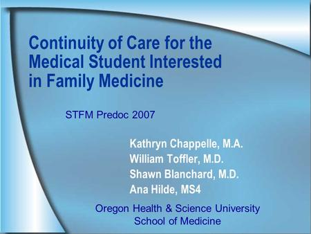 Continuity of Care for the Medical Student Interested in Family Medicine Kathryn Chappelle, M.A. William Toffler, M.D. Shawn Blanchard, M.D. Ana Hilde,