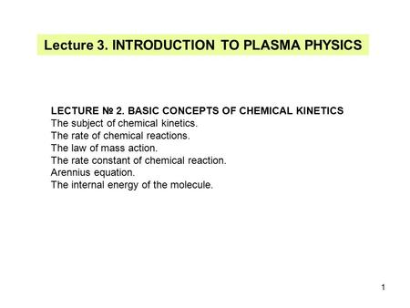 1 Lecture 3. INTRODUCTION TO PLASMA PHYSICS LECTURE № 2. BASIC CONCEPTS OF CHEMICAL KINETICS The subject of chemical kinetics. The rate of chemical reactions.