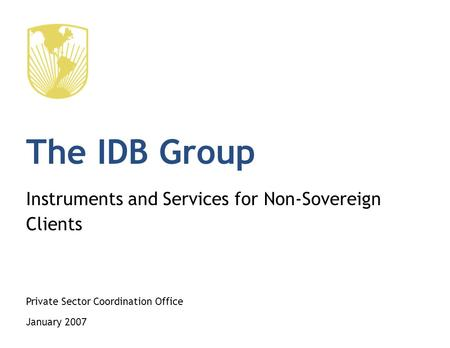 The IDB Group Instruments and Services for Non-Sovereign Clients Private Sector Coordination Office January 2007.