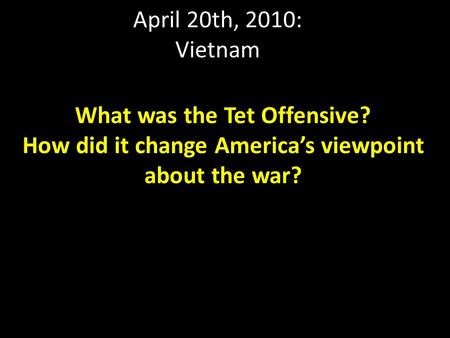 April 20th, 2010: Vietnam What was the Tet Offensive? How did it change America's viewpoint about the war?