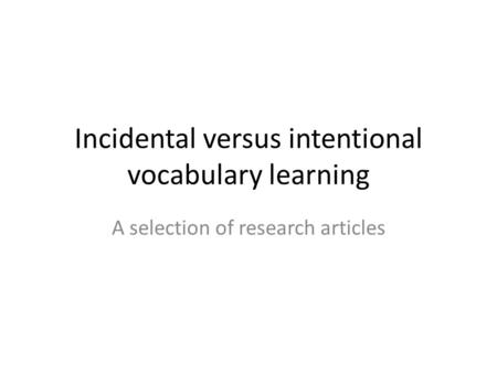 Incidental versus intentional vocabulary learning A selection of research articles.