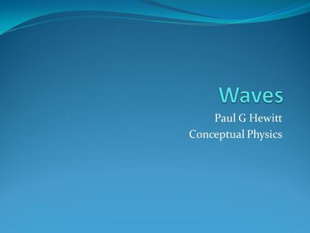 Paul G Hewitt Conceptual Physics. Waves Wave: a periodic disturbance in a medium that carries energy, not matter, from one point to another.
