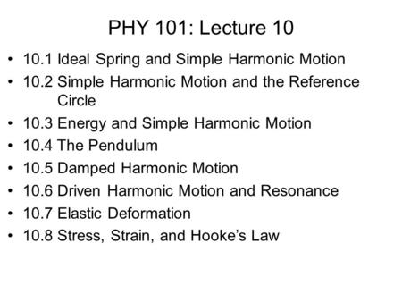 PHY 101: Lecture 10 10.1 Ideal Spring and Simple Harmonic Motion 10.2 Simple Harmonic Motion and the Reference Circle 10.3 Energy and Simple Harmonic Motion.