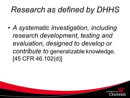 Research as defined by DHHS A systematic investigation, including research development, testing and evaluation, designed to develop or contribute to generalizable.