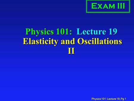 Physics 101: Lecture 19, Pg 1 Physics 101: Lecture 19 Elasticity and Oscillations II Exam III.