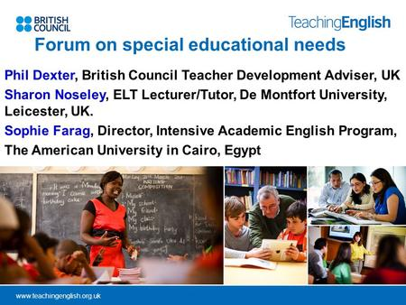 Www.teachingenglish.org.uk Forum on special educational needs Phil Dexter, British Council Teacher Development Adviser, UK Sharon Noseley, ELT Lecturer/Tutor,