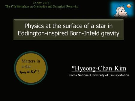 Matters in a star ? Physics at the surface of a star in Eddington-inspired Born-Infeld gravity *Hyeong-Chan Kim Korea National University of Transportation.