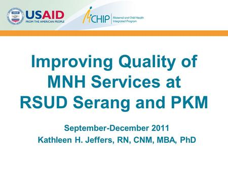 Improving Quality of MNH Services at RSUD Serang and PKM September-December 2011 Kathleen H. Jeffers, RN, CNM, MBA, PhD.