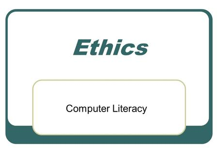 "Ethics Computer Literacy. Ethics Definition ""the principles of conduct governing an individual or a group"" —(Merriam Webster Collegiate Dictionary, 2001)"