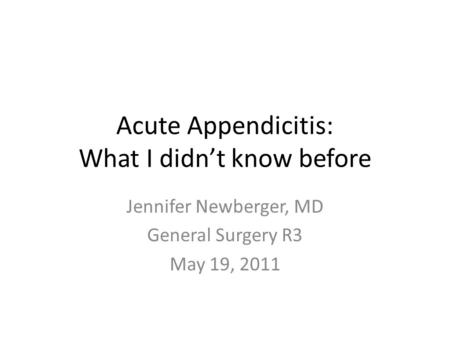 Acute <strong>Appendicitis</strong>: What I didn't know before Jennifer Newberger, MD General Surgery R3 May 19, 2011.