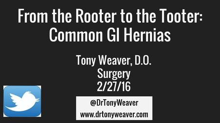 From the Rooter to the Tooter: Common GI Hernias Tony Weaver, D.O. Surgery