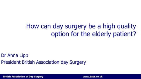 British Association of Day Surgery www.bads.co.uk How can day surgery be a high quality option for the elderly patient? Dr Anna Lipp President British.