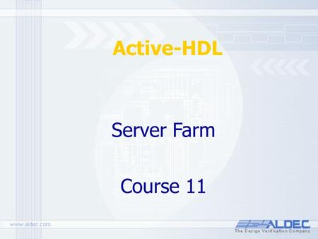 Active-HDL Server Farm Course 11. All materials updated on: September 30, 2004 Outline 1.Introduction 2.Advantages 3.Requirements 4.Installation 5.Architecture.