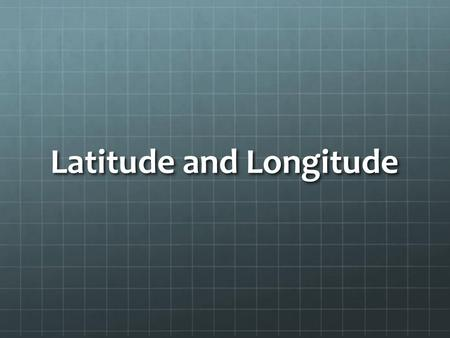 Latitude and Longitude.  +meridian.