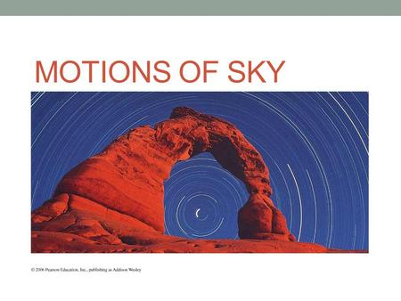 MOTIONS OF SKY. Goals To identify the different parts of the celestial sphere model To understand how to express the location of objects in the sky To.