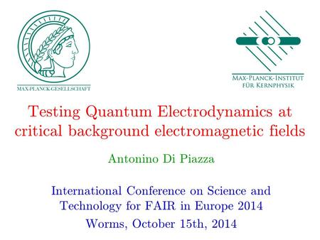 Testing Quantum Electrodynamics at critical background electromagnetic fields Antonino Di Piazza International Conference on Science and Technology for.