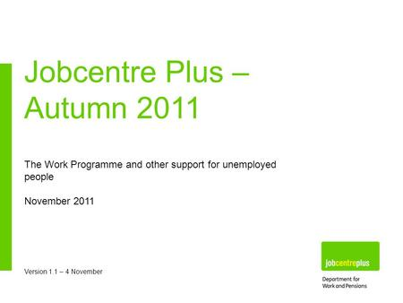 The Work Programme and other support for unemployed people November 2011 Version 1.1 – 4 November Jobcentre Plus – Autumn 2011.