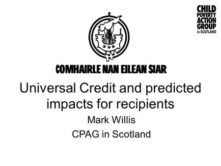 Universal Credit and predicted impacts for recipients Mark Willis CPAG in Scotland.