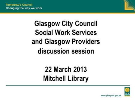 Glasgow City Council Social Work Services and Glasgow Providers discussion session 22 March 2013 Mitchell Library.