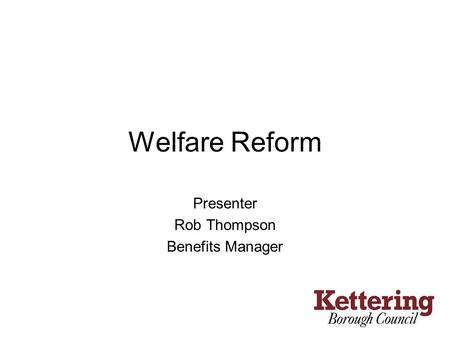 Welfare Reform Presenter Rob Thompson Benefits Manager.