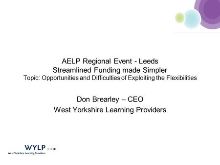 AELP Regional Event - Leeds Streamlined Funding made Simpler Topic: Opportunities and Difficulties of Exploiting the Flexibilities Don Brearley – CEO West.