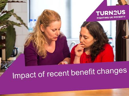 Impact of recent benefit changes.. Turn2us is a national charity helping people in financial hardship to gain access to welfare benefits, charitable grants.