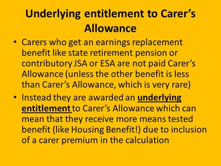 Carers who get an earnings replacement benefit like state retirement pension or contributory JSA or ESA are not paid Carer's Allowance (unless the other.