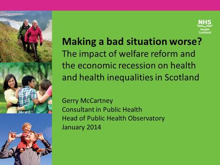 Making a bad situation worse? The impact of welfare reform and the economic recession on health and health inequalities in Scotland Gerry McCartney Consultant.