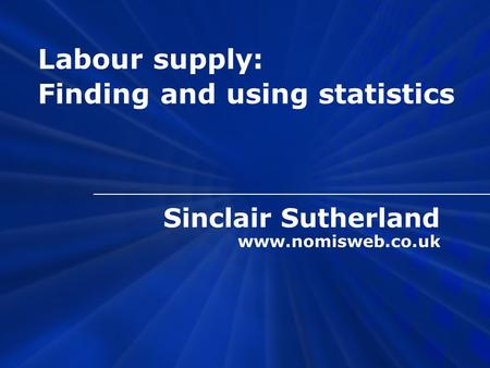Sinclair Sutherland www.nomisweb.co.uk Labour supply: Finding and using statistics.