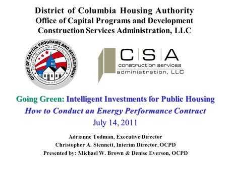District of Columbia Housing Authority Office of Capital Programs and Development Construction Services Administration, LLC Going Green: Intelligent Investments.