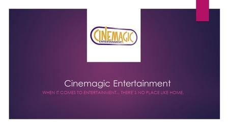 Cinemagic Entertainment WHEN IT COMES TO ENTERTAINMENT... THERE`S NO PLACE LIKE HOME.