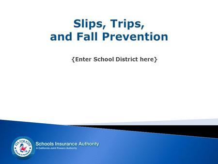 {Enter School District here}. Slips, Trips, and Falls…  represent a large number of preventable accidents within the district  can be costly to both.