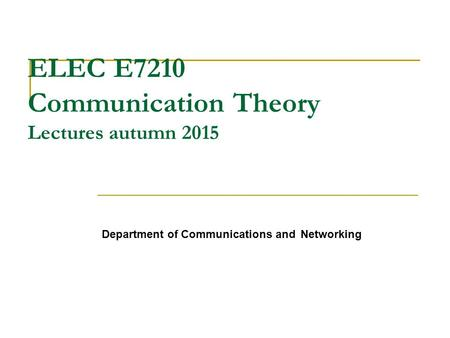 ELEC E7210 Communication Theory Lectures autumn 2015 Department of Communications and Networking.