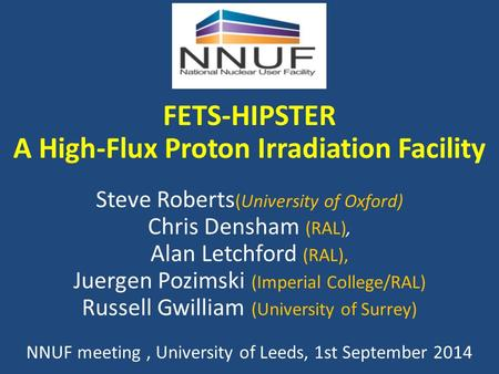 FETS-HIPSTER A High-Flux Proton Irradiation Facility Steve Roberts (University of Oxford) Chris Densham (RAL), Alan Letchford (RAL), Juergen Pozimski (Imperial.