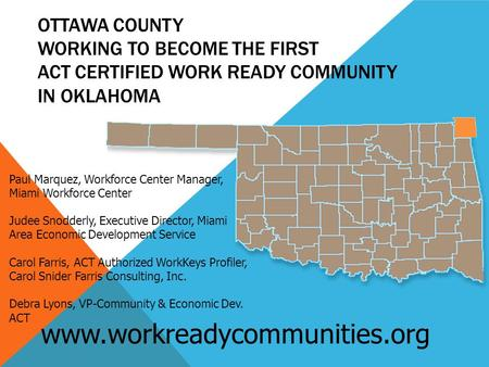 OTTAWA COUNTY WORKING TO BECOME THE FIRST ACT CERTIFIED WORK READY COMMUNITY IN OKLAHOMA www.workreadycommunities.org Paul Marquez, Workforce Center Manager,