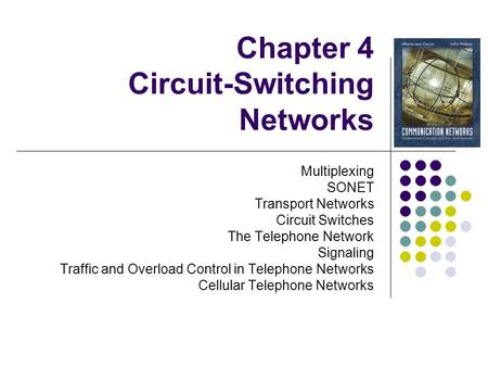 Chapter 4 Circuit-<strong>Switching</strong> <strong>Networks</strong> Multiplexing SONET Transport <strong>Networks</strong> Circuit <strong>Switches</strong> The Telephone <strong>Network</strong> Signaling Traffic and Overload Control.