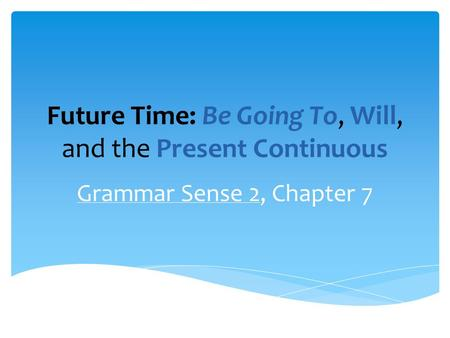Future Time: Be Going To, Will, and the Present Continuous Grammar Sense 2, Chapter 7.