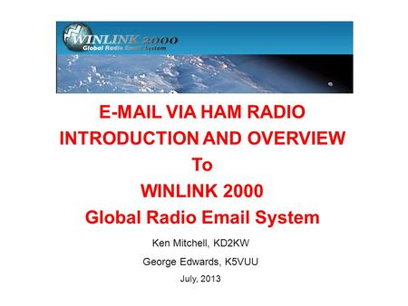 Ken Mitchell, KD2KW George Edwards, K5VUU July, 2013 E-MAIL VIA HAM RADIO INTRODUCTION AND OVERVIEW To WINLINK 2000 Global Radio Email System.
