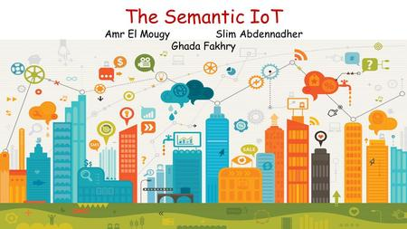The Semantic IoT Amr El Mougy Slim Abdennadher Ghada Fakhry.